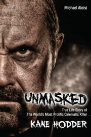 Unmasked - The True Life Story of The World's Most Prolific Cinematic Killer ebook by Michael Aloisi,Kane Hodder