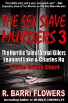 The Sex Slave Murders 3: The Horrific Tale of Serial Killers Leonard Lake & Charles Ng (A True Crime Short) ebook by R. Barri Flowers