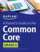 Parent's Guide to the Common Core: 6th Grade ebook by Kaplan Test Prep