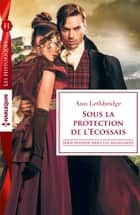 Sous la protection de l'Ecossais - Série Passions dans les Highlands ebook by Ann Lethbridge