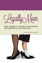 Legally Mom - Real Women's Stories of Balancing Motherhood and Law Practice ebook by Anne Murphy Brown