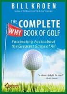 The Complete Why Book of Golf - Fascinating Facts about the Greatest Game of All ebook by Bill Kroen