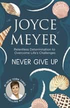 Never Give Up - Relentless Determination to Overcome Life's Challenges ebook by Joyce Meyer