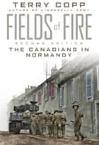 Fields of Fire - The Canadians in Normandy: Second Edition ebook by Terry Copp