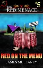 The Red Menace #5: Red on the Menu ebook by James Mullaney
