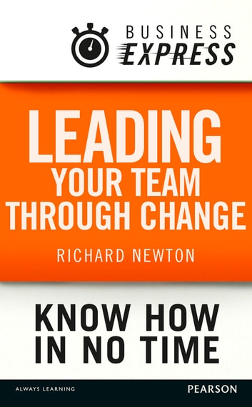 Business Express: Leading your team through change - Techniques and strategies needed to alter the behaviour of your team ebook by Richard Newton