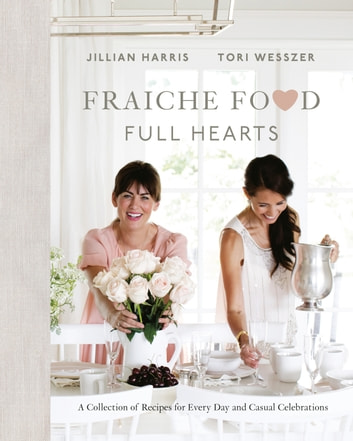 Fraiche Food, Full Hearts - A Collection of Recipes for Every Day and Casual Celebrations ebook by Jillian Harris,Tori Wesszer