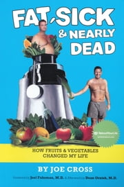 Fat, Sick & Nearly Dead - How Fruits and Vegetables Changed my Life ebook by Joe Cross,Foreward by Joel Fuhrman,Afterword by Dean Ornish