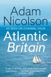 Atlantic Britain: The Story of the Sea a Man and a Ship ebook by Adam Nicolson