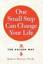 One Small Step Can Change Your Life - The Kaizen Way eBook by Robert Maurer Ph.D.