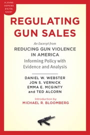 Regulating Gun Sales - An Excerpt from Reducing Gun Violence in America: Informing Policy with Evidence and Analysis ebook by Daniel W. Webster, Jon S. Vernick, Emma E. McGinty,...