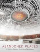 Abandoned Places: 60 stories of places where time stopped ebook by Richard Happer