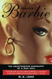 Forever Barbie - The Unauthorized Biography of a Real Doll ebook by M. G. Lord