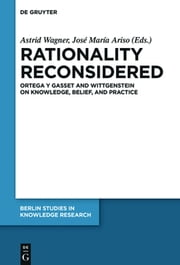 Rationality Reconsidered - Ortega y Gasset and Wittgenstein on Knowledge, Belief, and Practice ebook by Astrid Wagner,José María Ariso