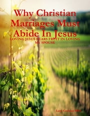 Why Christian Marriages Must Abide In Jesus - Loving Jesus Bears Fruit In Loving My Spouse ebook by Larry Cochran