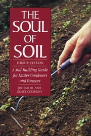 The Soul of Soil - A Soil-Building Guide for Master Gardeners and Farmers, 4th Edition ebook by Joseph Smillie,Grace Gershuny