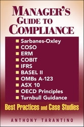 Manager's Guide to Compliance - Sarbanes-Oxley, COSO, ERM, COBIT, IFRS, BASEL II, OMB's A-123, ASX 10, OECD Principles, Turnbull Guidance, Best Practices and Case Studies ebook by Anthony Tarantino