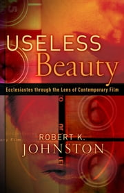 Useless Beauty - Ecclesiastes through the Lens of Contemporary Film ebook by Robert K. Johnston