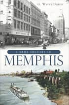 A Brief History of Memphis ebook by G. Wayne Dowdy