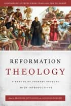 Reformation Theology - A Reader of Primary Sources with Introductions ebook by Jonathan Roberts, Bradford Littlejohn