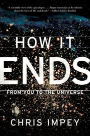 How It Ends: From You to the Universe ebook by Chris Impey