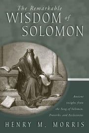 The Remarkable Wisdom of Solomon - Ancient insights from the Song of Solomon, Proverbs, and Ecclesiastes ebook by Dr. Henry M. Morris