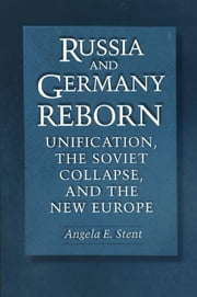 Russia and Germany Reborn - Unification, the Soviet Collapse, and the New Europe ebook by Angela E. Stent