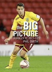 The Big Picture: Burnley FC 2011-12 ebook by Phil Smith