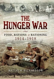 The Hunger War: Food, Rations & Rationing 1914-1918 ebook by Richardson, Matthew