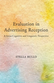 Evaluation in Advertising Reception - A Socio-Cognitive and Linguistic Perspective ebook by Stella Bullo