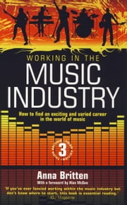 Working In The Music Industry - How to find an exciting and varied career in the world of music ebook by Anna Britten