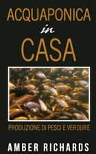 Acquaponica in casa ebook by Amber Richards
