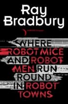 Where Robot Mice And Robot Men Run Round In Robot Towns eBook by Ray Bradbury