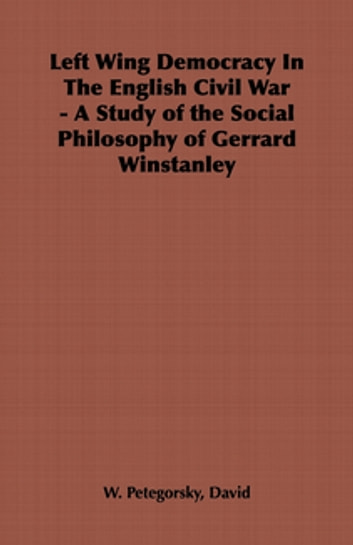 Left Wing Democracy in the English Civil War - A Study of the Social Philosophy of Gerrard Winstanley ebook by David Petegorsky
