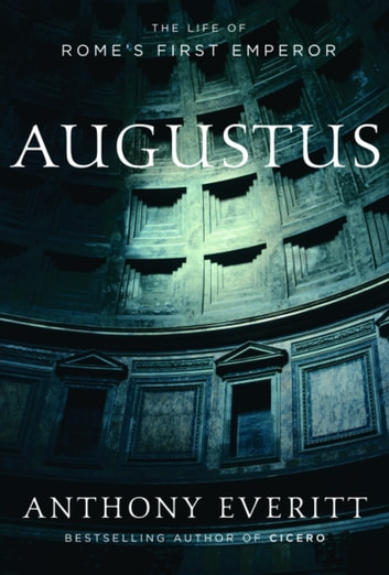 Augustus - The Life of Rome's First Emperor ebook by Anthony Everitt