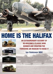 Home is the Halifax - An Extraordinary Account of Re-building a Classic WWII Bomber and Creating the Yorkshire Air Museum to House It ebook by Ian  Robinson