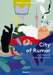 City of Rumor - The Compulsion to Write About Berlin ebook by Gideon Lewis-Kraus