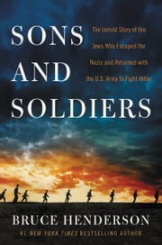 Sons and Soldiers - The Untold Story of the Jews Who Escaped the Nazis and Returned with the U.S. Army to Fight Hitler ebook by Kobo.Web.Store.Products.Fields.ContributorFieldViewModel