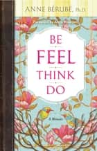 Be Feel Think Do - A Memoir ebook by Anne Berube, Ph.D.