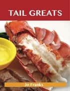 Tail Greats: Delicious Tail Recipes, The Top 98 Tail Recipes ebook by Jo Franks
