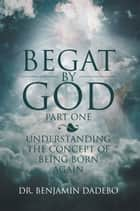 Begat By God ebook by Dr. Benjamin Dadebo