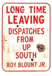 Long Time Leaving - Dispatches from Up South ebook by Roy Blount, Jr.