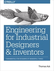 Engineering for Industrial Designers and Inventors - Fundamentals for Designers of Wonderful Things ebook by Thomas Ask