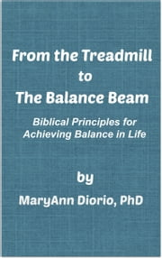 From the Treadmill to the Balance Beam: Biblical Principles for Achieving Balance in Life ebook by MaryAnn Diorio, PhD, MFA