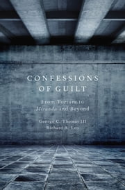 Confessions of Guilt - From Torture to Miranda and Beyond ebook by George C. Thomas III,Richard A. Leo