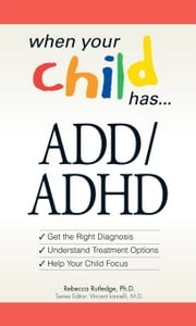When Your Child Has . . . ADD/ADHD: Bullets: *Get the Right Diagnosis *Understand Treatment Options *Help Your Child Focus ebook by Rutledge, Rebecca