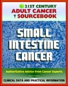 21st Century Adult Cancer Sourcebook: Small Intestine Cancer - Clinical Data for Patients, Families, and Physicians ebook by Progressive Management