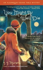 You Might As Well Die - An Algonquin Round Table Mystery ebook by J.J. Murphy