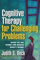 Cognitive Therapy for Challenging Problems ebook by Aaron T. Beck, MD,Judith S. Beck, PhD