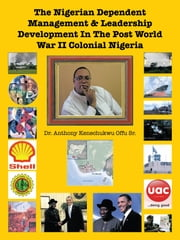 The Nigerian Dependent Management & Leadership Development In The Post World War II Colonial Nigeria ebook by Dr. Anthony Kenechukwu Offu Sr.